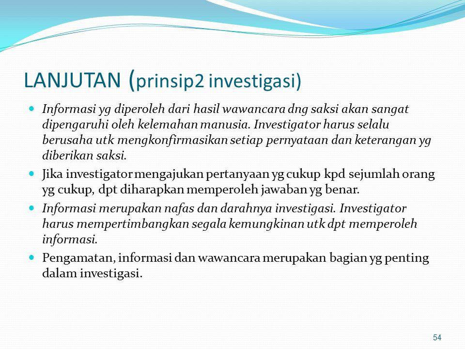 53 PRINSIP-PRINSIP INVESTIGASI Investigasi adlh tindakan mencari kebenaran, dng memperhatikan keadilan, dan berdasarkan ketentuan perundangan yg berla