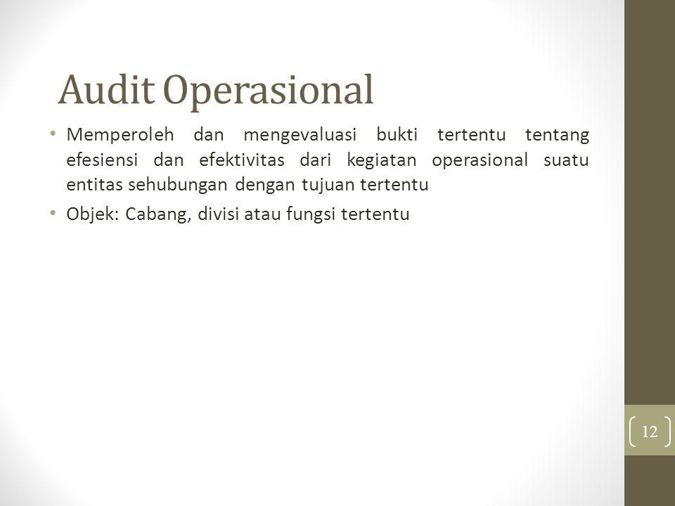 Audit Operasional Memperoleh dan mengevaluasi bukti tertentu tentang efesiensi dan efektivitas dari kegiatan operasional suatu entitas sehubungan dengan tujuan tertentu Objek: Cabang, divisi atau fungsi tertentu 12