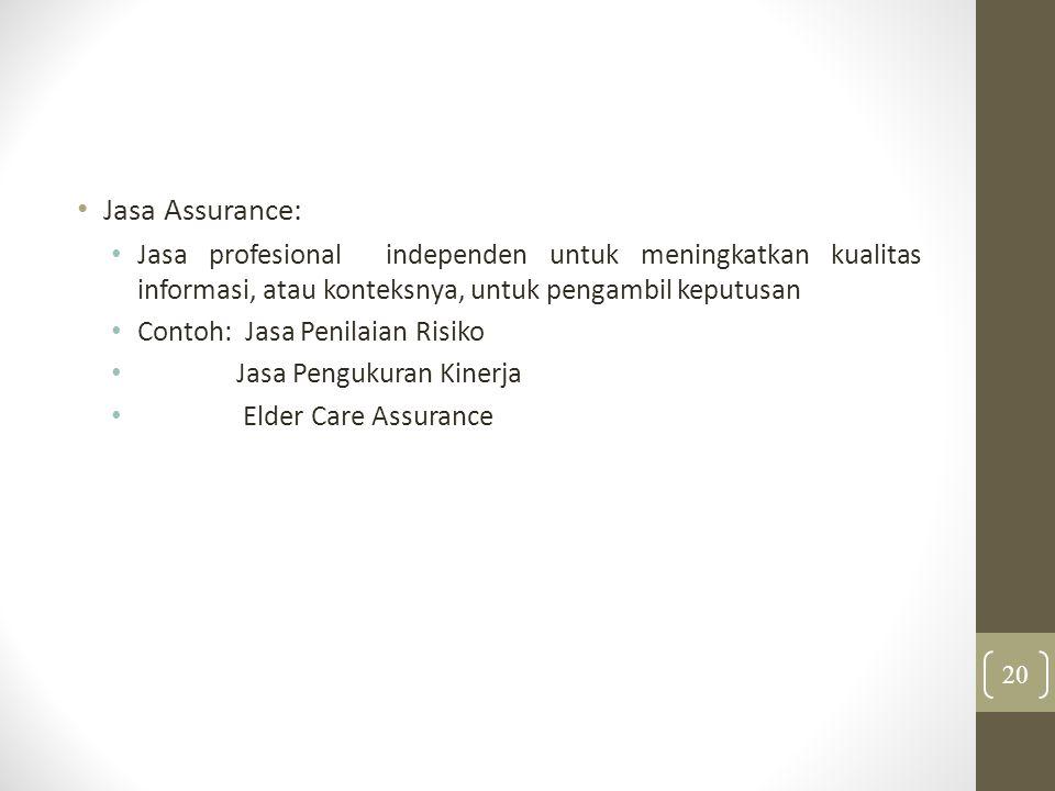 Jasa Assurance: Jasa profesional independen untuk meningkatkan kualitas informasi, atau konteksnya, untuk pengambil keputusan Contoh: Jasa Penilaian Risiko Jasa Pengukuran Kinerja Elder Care Assurance 20