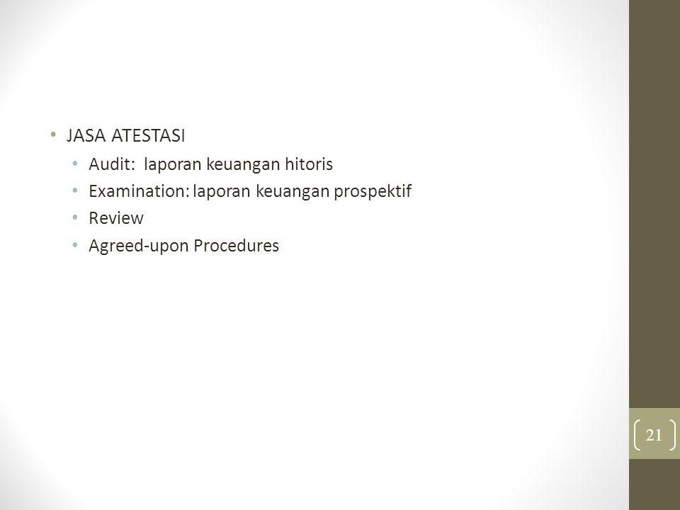 JASA ATESTASI Audit: laporan keuangan hitoris Examination: laporan keuangan prospektif Review Agreed-upon Procedures 21