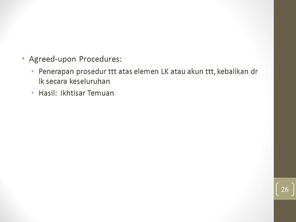 Agreed-upon Procedures: Penerapan prosedur ttt atas elemen LK atau akun ttt, kebalikan dr lk secara keseluruhan Hasil: Ikhtisar Temuan 26