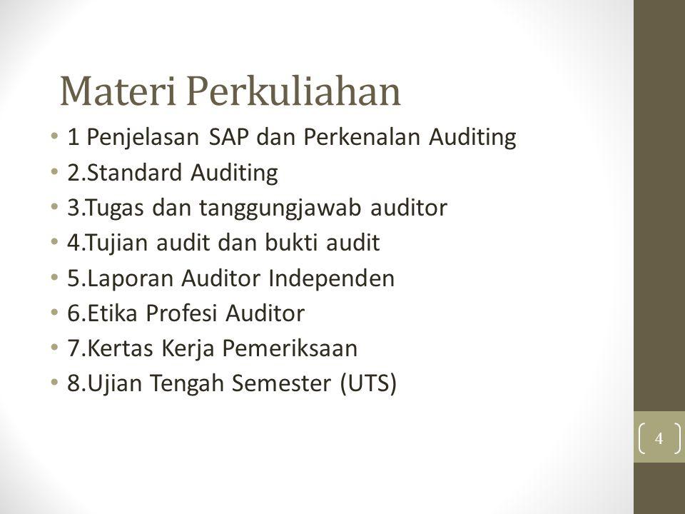 Materi Perkuliahan 1 Penjelasan SAP dan Perkenalan Auditing 2.Standard Auditing 3.Tugas dan tanggungjawab auditor 4.Tujian audit dan bukti audit 5.Laporan Auditor Independen 6.Etika Profesi Auditor 7.Kertas Kerja Pemeriksaan 8.Ujian Tengah Semester (UTS) 4
