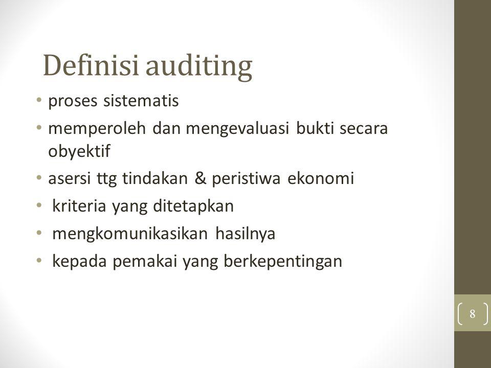 Definisi auditing proses sistematis memperoleh dan mengevaluasi bukti secara obyektif asersi ttg tindakan & peristiwa ekonomi kriteria yang ditetapkan mengkomunikasikan hasilnya kepada pemakai yang berkepentingan 8