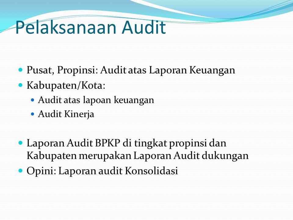 Pelaksanaan Audit Pusat, Propinsi: Audit atas Laporan Keuangan Kabupaten/Kota: Audit atas lapoan keuangan Audit Kinerja Laporan Audit BPKP di tingkat