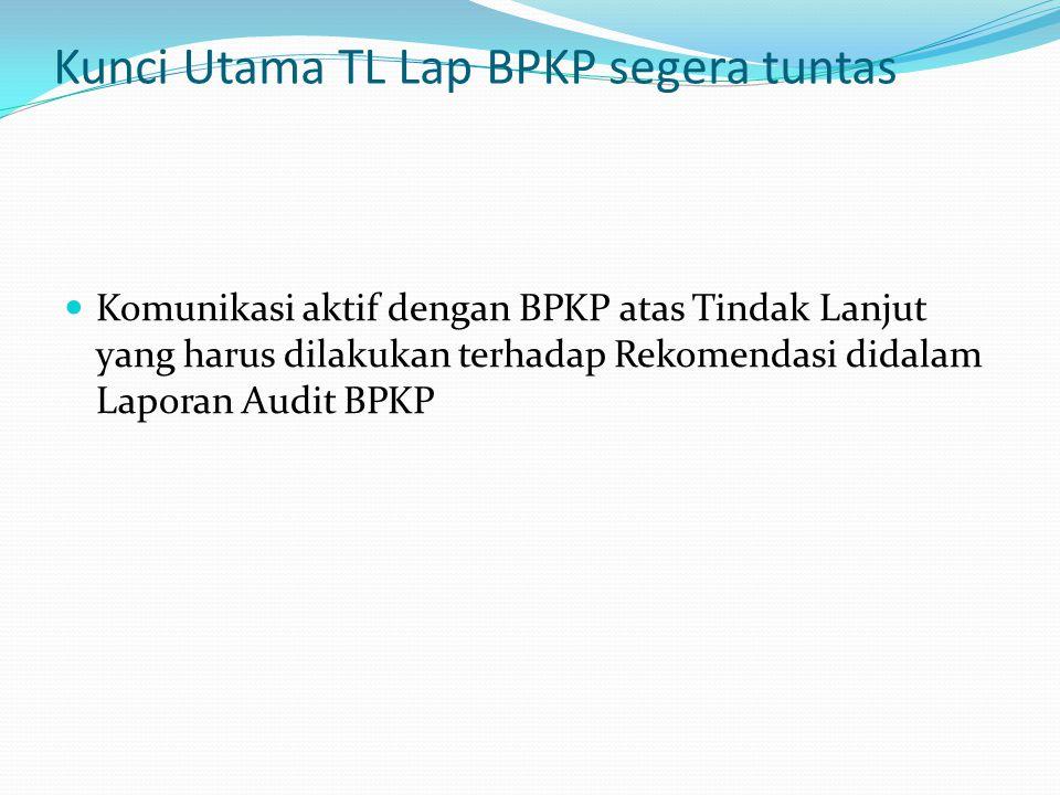 Kunci Utama TL Lap BPKP segera tuntas Komunikasi aktif dengan BPKP atas Tindak Lanjut yang harus dilakukan terhadap Rekomendasi didalam Laporan Audit