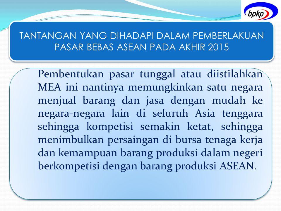 TANTANGAN YANG DIHADAPI DALAM PEMBERLAKUAN PASAR BEBAS ASEAN PADA AKHIR 2015 Pembentukan pasar tunggal atau diistilahkan MEA ini nantinya memungkinkan
