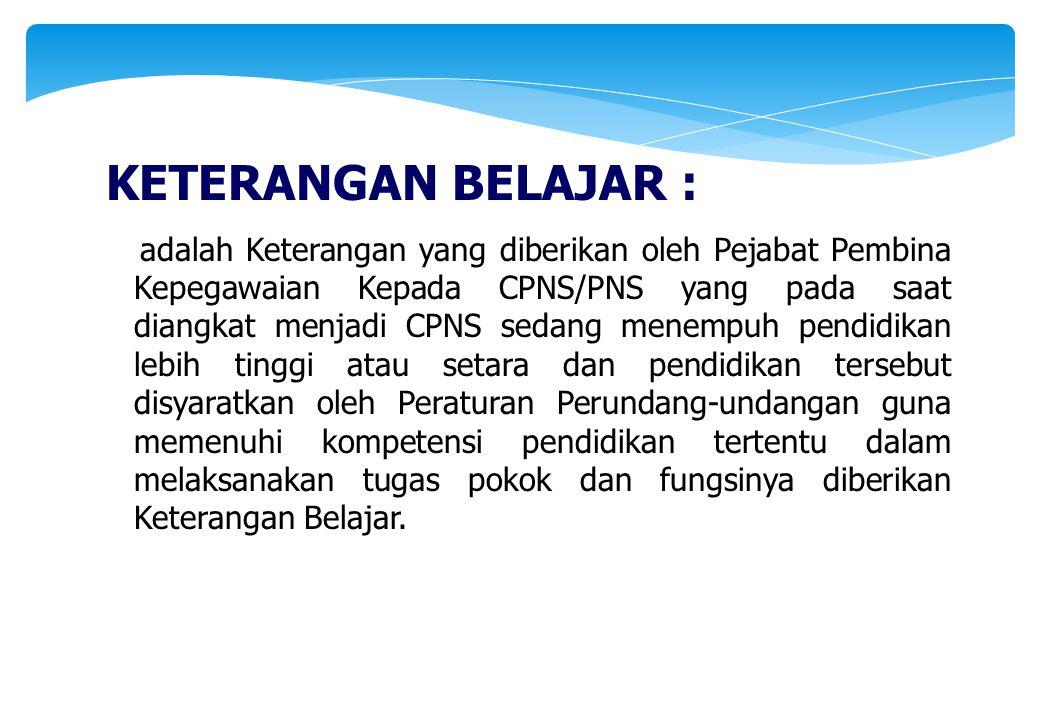KETERANGAN BELAJAR : adalah Keterangan yang diberikan oleh Pejabat Pembina Kepegawaian Kepada CPNS/PNS yang pada saat diangkat menjadi CPNS sedang men