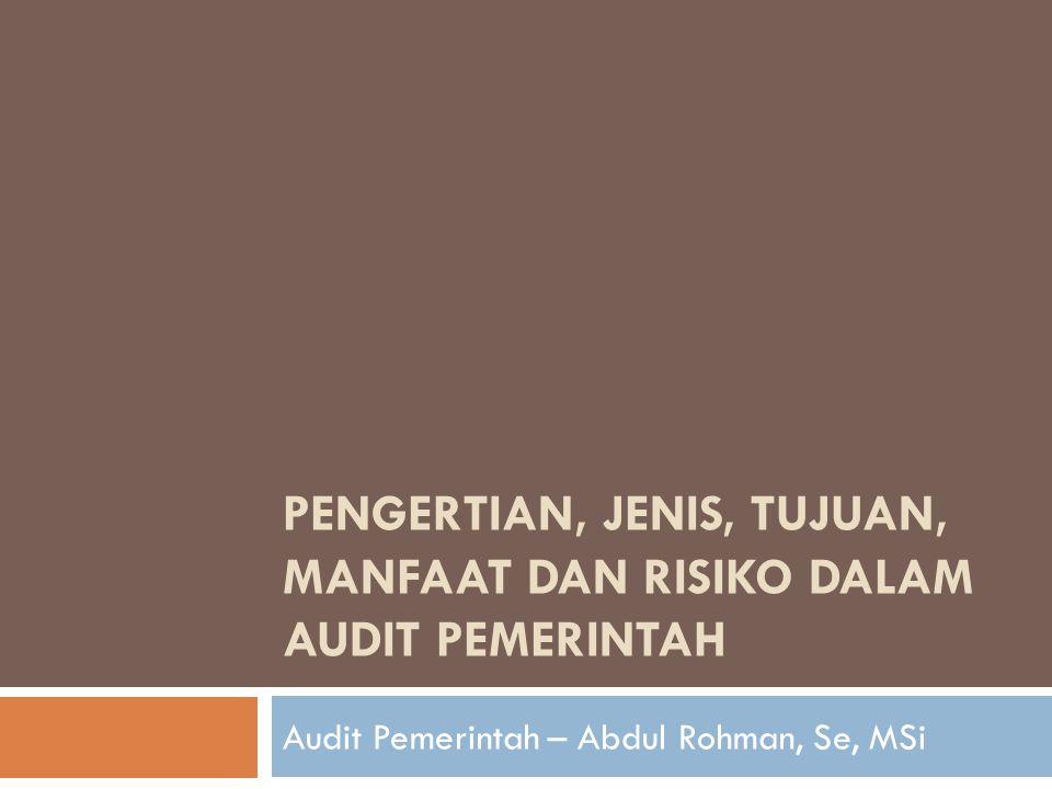 PENGERTIAN, JENIS, TUJUAN, MANFAAT DAN RISIKO DALAM AUDIT PEMERINTAH Audit Pemerintah – Abdul Rohman, Se, MSi