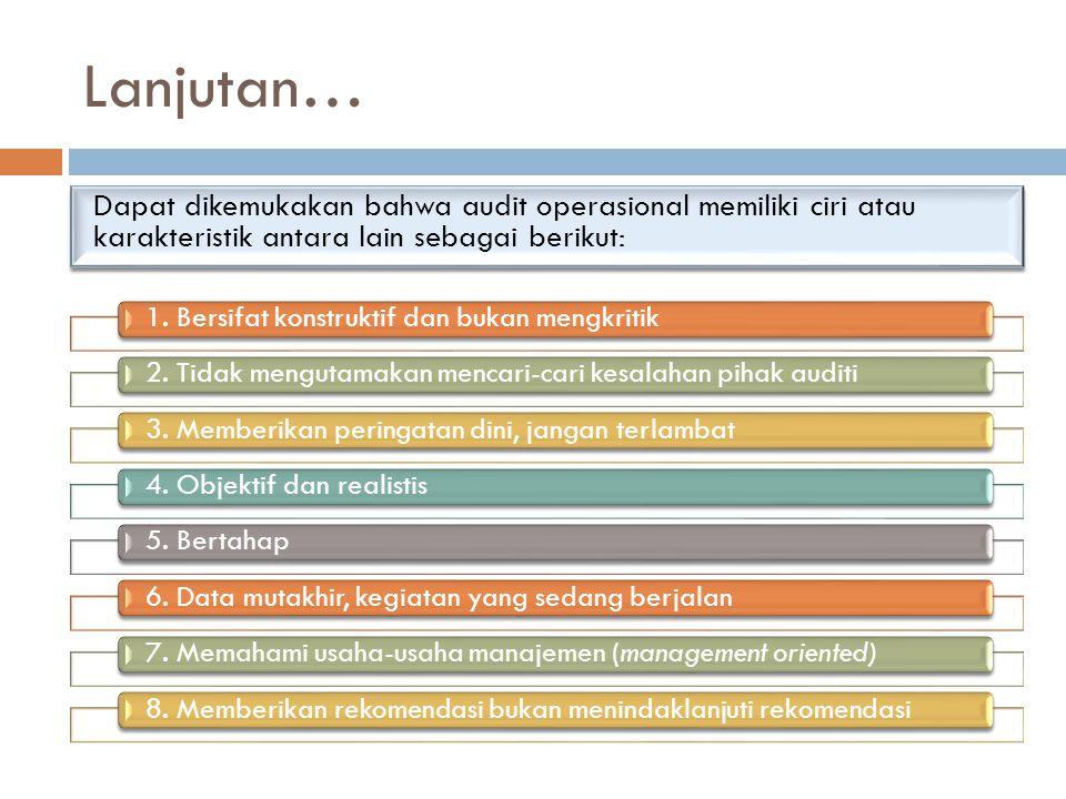 Lanjutan… Dapat dikemukakan bahwa audit operasional memiliki ciri atau karakteristik antara lain sebagai berikut: 1. Bersifat konstruktif dan bukan me