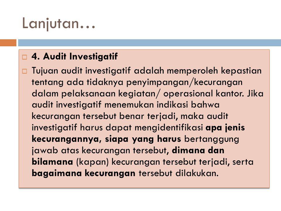 Lanjutan…  4. Audit Investigatif  Tujuan audit investigatif adalah memperoleh kepastian tentang ada tidaknya penyimpangan/kecurangan dalam pelaksana
