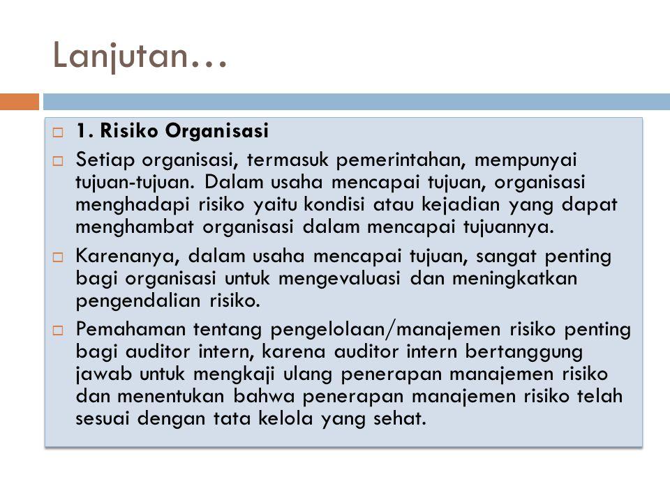 Lanjutan…  1. Risiko Organisasi  Setiap organisasi, termasuk pemerintahan, mempunyai tujuan-tujuan. Dalam usaha mencapai tujuan, organisasi menghada