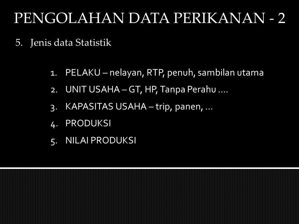 PENGOLAHAN DATA PERIKANAN - 2 5.Jenis data Statistik 1.PELAKU – nelayan, RTP, penuh, sambilan utama 2.UNIT USAHA – GT, HP, Tanpa Perahu …. 3.KAPASITAS