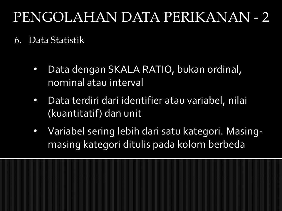 PENGOLAHAN DATA PERIKANAN - 2 6.Data Statistik Data dengan SKALA RATIO, bukan ordinal, nominal atau interval Data terdiri dari identifier atau variabel, nilai (kuantitatif) dan unit Variabel sering lebih dari satu kategori.