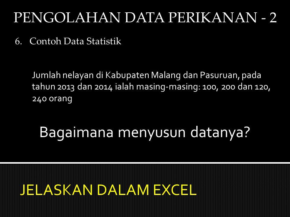 PENGOLAHAN DATA PERIKANAN - 2 6.Contoh Data Statistik Jumlah nelayan di Kabupaten Malang dan Pasuruan, pada tahun 2013 dan 2014 ialah masing-masing: 100, 200 dan 120, 240 orang Bagaimana menyusun datanya.