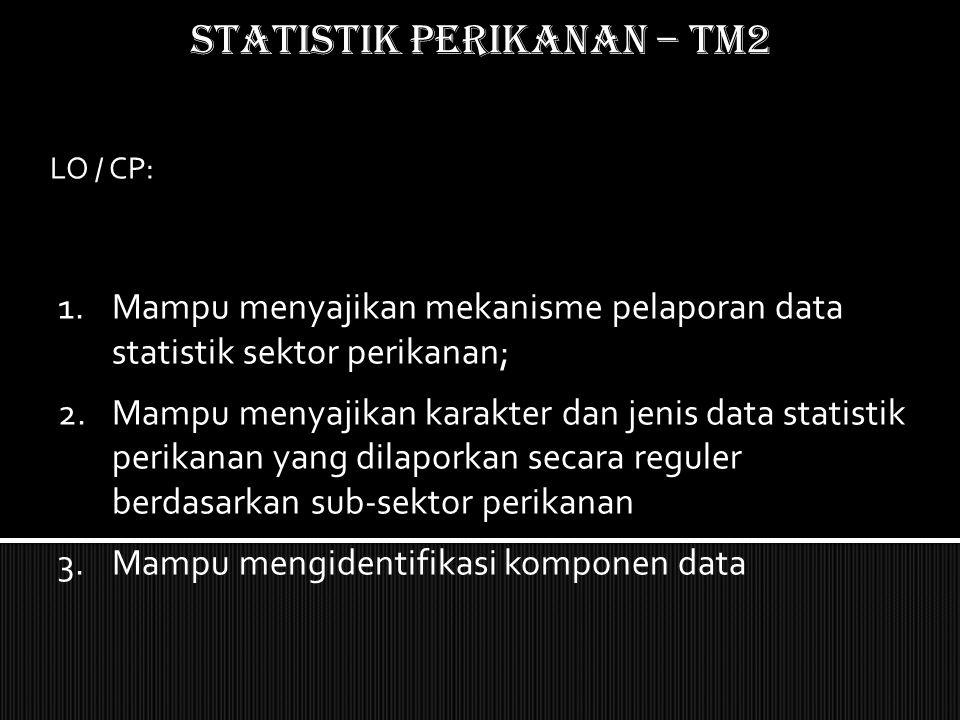 STATISTIK PERIKANAN – TM2 LO / CP: 1.Mampu menyajikan mekanisme pelaporan data statistik sektor perikanan; 2.Mampu menyajikan karakter dan jenis data