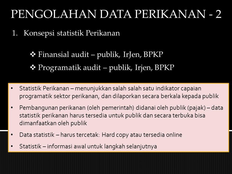 PENGOLAHAN DATA PERIKANAN - 2 1.Konsepsi statistik Perikanan  Finansial audit – publik, IrJen, BPKP  Programatik audit – publik, Irjen, BPKP Statistik Perikanan – menunjukkan salah salah satu indikator capaian programatik sektor perikanan, dan dilaporkan secara berkala kepada publik Pembangunan perikanan (oleh pemerintah) didanai oleh publik (pajak) – data statistik perikanan harus tersedia untuk publik dan secara terbuka bisa dimanfaatkan oleh publik Data statistik – harus tercetak: Hard copy atau tersedia online Statistik – informasi awal untuk langkah selanjutnya