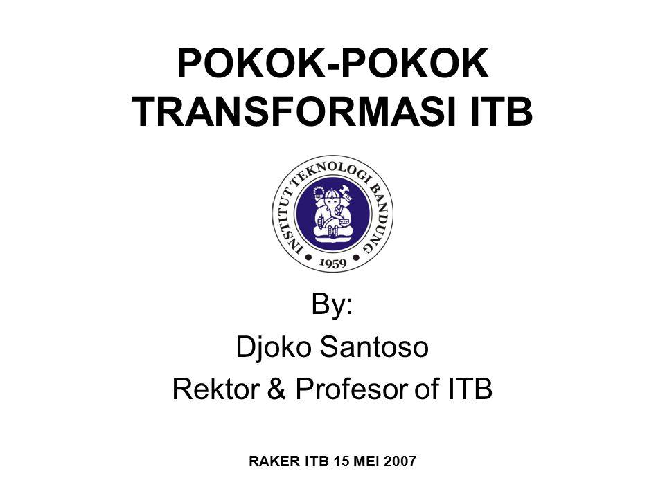 POKOK-POKOK TRANSFORMASI ITB By: Djoko Santoso Rektor & Profesor of ITB RAKER ITB 15 MEI 2007
