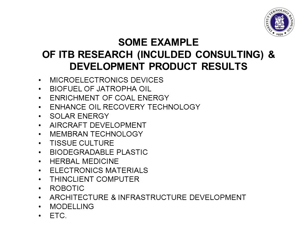 SOME EXAMPLE OF ITB RESEARCH (INCULDED CONSULTING) & DEVELOPMENT PRODUCT RESULTS MICROELECTRONICS DEVICES BIOFUEL OF JATROPHA OIL ENRICHMENT OF COAL ENERGY ENHANCE OIL RECOVERY TECHNOLOGY SOLAR ENERGY AIRCRAFT DEVELOPMENT MEMBRAN TECHNOLOGY TISSUE CULTURE BIODEGRADABLE PLASTIC HERBAL MEDICINE ELECTRONICS MATERIALS THINCLIENT COMPUTER ROBOTIC ARCHITECTURE & INFRASTRUCTURE DEVELOPMENT MODELLING ETC.