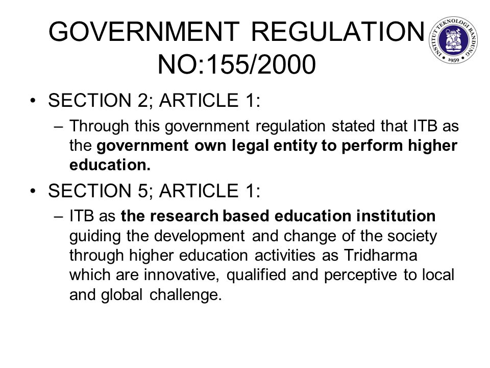 GOVERNMENT REGULATION NO:155/2000 SECTION 2; ARTICLE 1: –Through this government regulation stated that ITB as the government own legal entity to perform higher education.