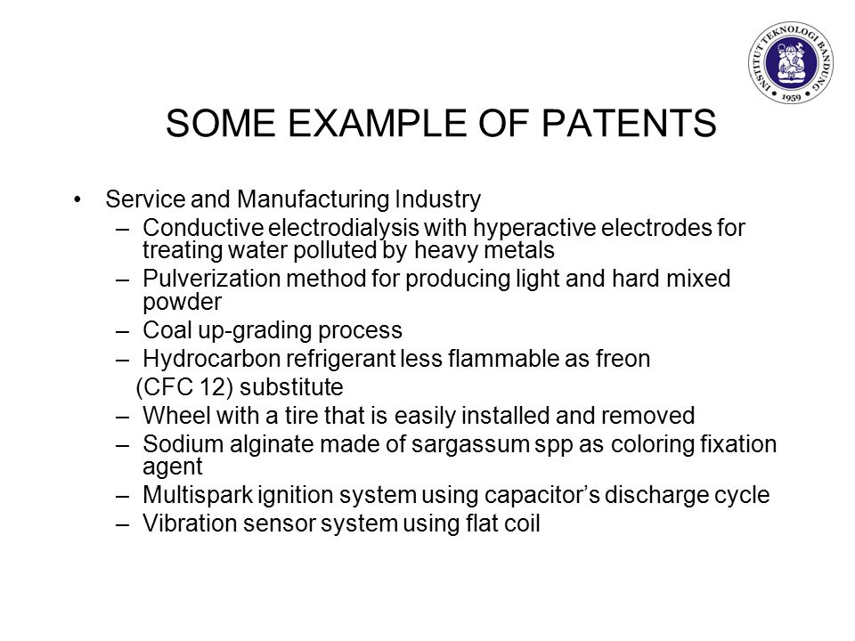 SOME EXAMPLE OF PATENTS Service and Manufacturing Industry –Conductive electrodialysis with hyperactive electrodes for treating water polluted by heavy metals –Pulverization method for producing light and hard mixed powder –Coal up-grading process –Hydrocarbon refrigerant less flammable as freon (CFC 12) substitute –Wheel with a tire that is easily installed and removed –Sodium alginate made of sargassum spp as coloring fixation agent –Multispark ignition system using capacitor's discharge cycle –Vibration sensor system using flat coil