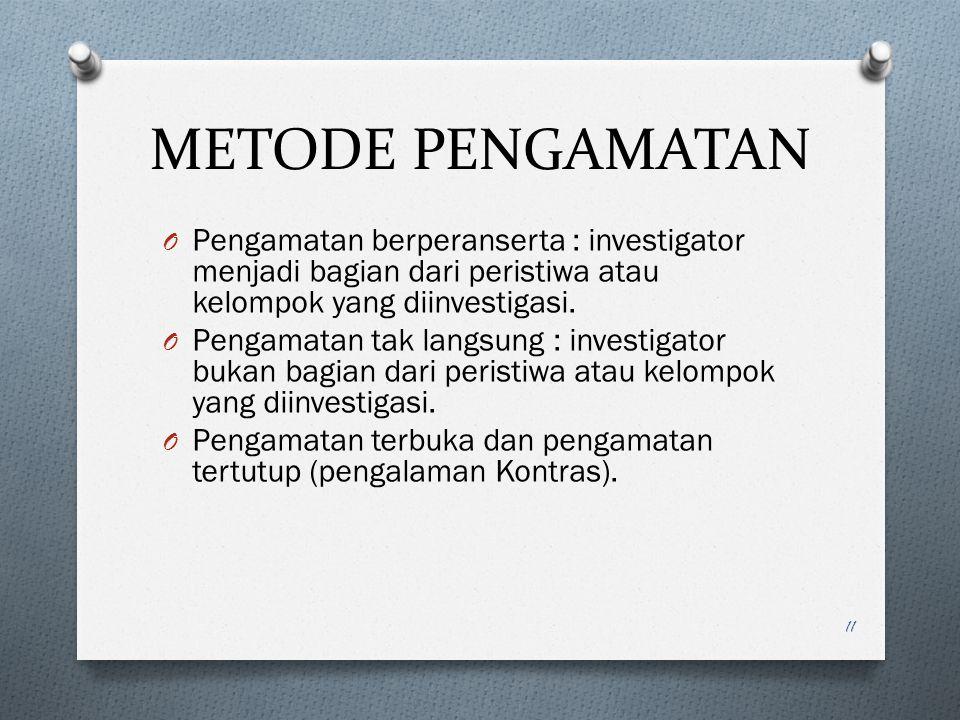 METODE PENGAMATAN O Pengamatan berperanserta : investigator menjadi bagian dari peristiwa atau kelompok yang diinvestigasi. O Pengamatan tak langsung