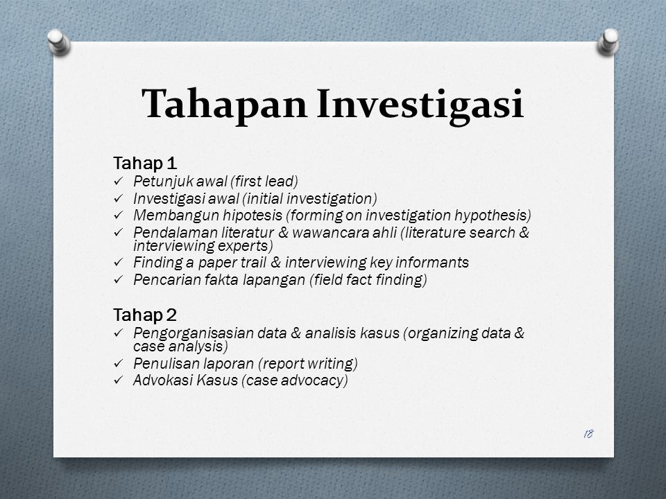 Tahapan Investigasi Tahap 1 Petunjuk awal (first lead) Investigasi awal (initial investigation) Membangun hipotesis (forming on investigation hypothesis) Pendalaman literatur & wawancara ahli (literature search & interviewing experts) Finding a paper trail & interviewing key informants Pencarian fakta lapangan (field fact finding) Tahap 2 Pengorganisasian data & analisis kasus (organizing data & case analysis) Penulisan laporan (report writing) Advokasi Kasus (case advocacy) 18