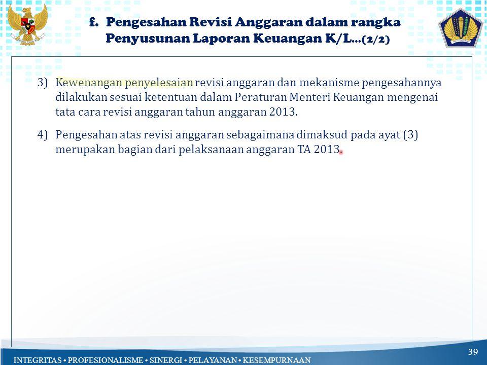 INTEGRITAS PROFESIONALISME SINERGI PELAYANAN KESEMPURNAAN f. Pengesahan Revisi Anggaran dalam rangka Penyusunan Laporan Keuangan K/L …(1/2) 38 1)Dalam