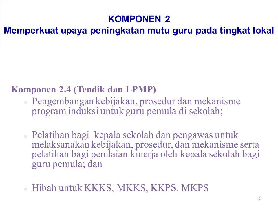 15 KOMPONEN 2 Memperkuat upaya peningkatan mutu guru pada tingkat lokal Komponen 2.4 (Tendik dan LPMP) l Pengembangan kebijakan, prosedur dan mekanism