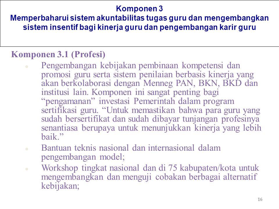 16 Komponen 3 Memperbaharui sistem akuntabilitas tugas guru dan mengembangkan sistem insentif bagi kinerja guru dan pengembangan karir guru Komponen 3