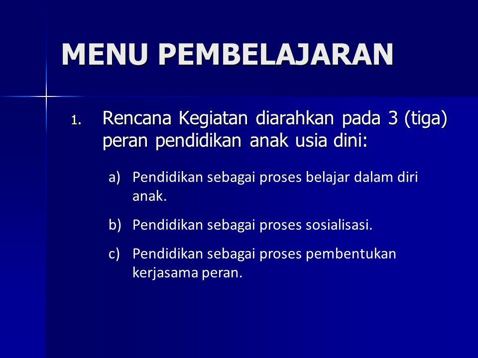 MENU PEMBELAJARAN 1. Rencana Kegiatan diarahkan pada 3 (tiga) peran pendidikan anak usia dini: a)Pendidikan sebagai proses belajar dalam diri anak. b)