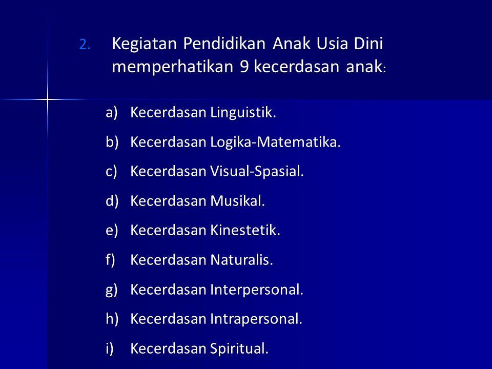 2. Kegiatan Pendidikan Anak Usia Dini memperhatikan 9 kecerdasan anak : a)Kecerdasan Linguistik. b)Kecerdasan Logika-Matematika. c)Kecerdasan Visual-S