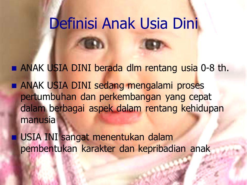 Definisi Anak Usia Dini ANAK USIA DINI berada dlm rentang usia 0-8 th. ANAK USIA DINI sedang mengalami proses pertumbuhan dan perkembangan yang cepat