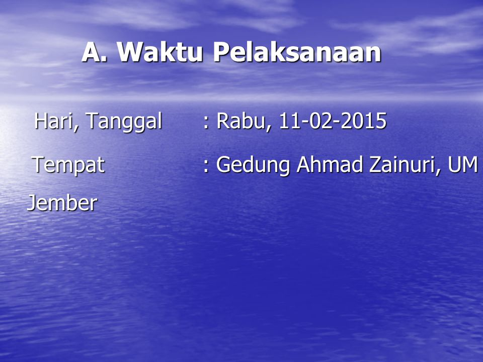 A. Waktu Pelaksanaan Hari, Tanggal: Rabu, 11-02-2015 Hari, Tanggal: Rabu, 11-02-2015 Tempat: Gedung Ahmad Zainuri, UM Jember Tempat: Gedung Ahmad Zain