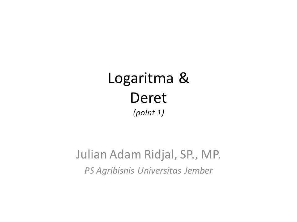 Logaritma & Deret (point 1) Julian Adam Ridjal, SP., MP. PS Agribisnis Universitas Jember