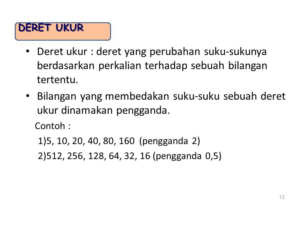 DERET UKUR Deret ukur : deret yang perubahan suku-sukunya berdasarkan perkalian terhadap sebuah bilangan tertentu. Bilangan yang membedakan suku-suku