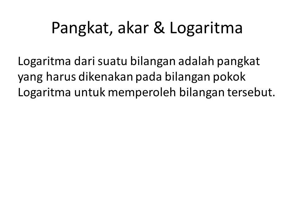 Pangkat, akar & Logaritma Logaritma dari suatu bilangan adalah pangkat yang harus dikenakan pada bilangan pokok Logaritma untuk memperoleh bilangan te