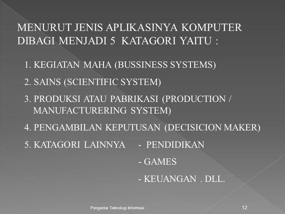 Pengantar Teknologi Informasi 12 MENURUT JENIS APLIKASINYA KOMPUTER DIBAGI MENJADI 5 KATAGORI YAITU : 1. KEGIATAN MAHA (BUSSINESS SYSTEMS) 2. SAINS (S