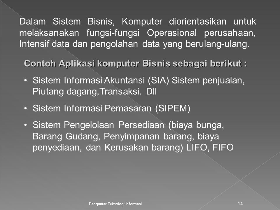 Pengantar Teknologi Informasi 14 Dalam Sistem Bisnis, Komputer diorientasikan untuk melaksanakan fungsi-fungsi Operasional perusahaan, Intensif data dan pengolahan data yang berulang-ulang.