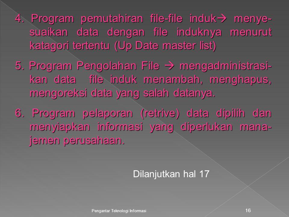 Pengantar Teknologi Informasi 16 4. Program pemutahiran file-file induk  menye- suaikan data dengan file induknya menurut katagori tertentu (Up Date