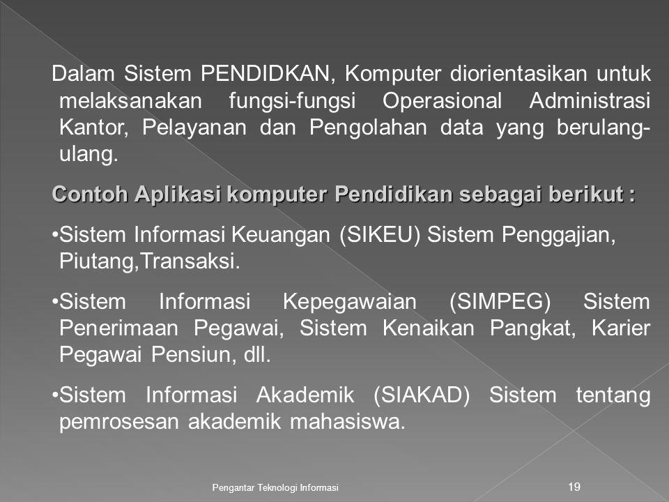 Pengantar Teknologi Informasi 19 Dalam Sistem PENDIDKAN, Komputer diorientasikan untuk melaksanakan fungsi-fungsi Operasional Administrasi Kantor, Pelayanan dan Pengolahan data yang berulang- ulang.