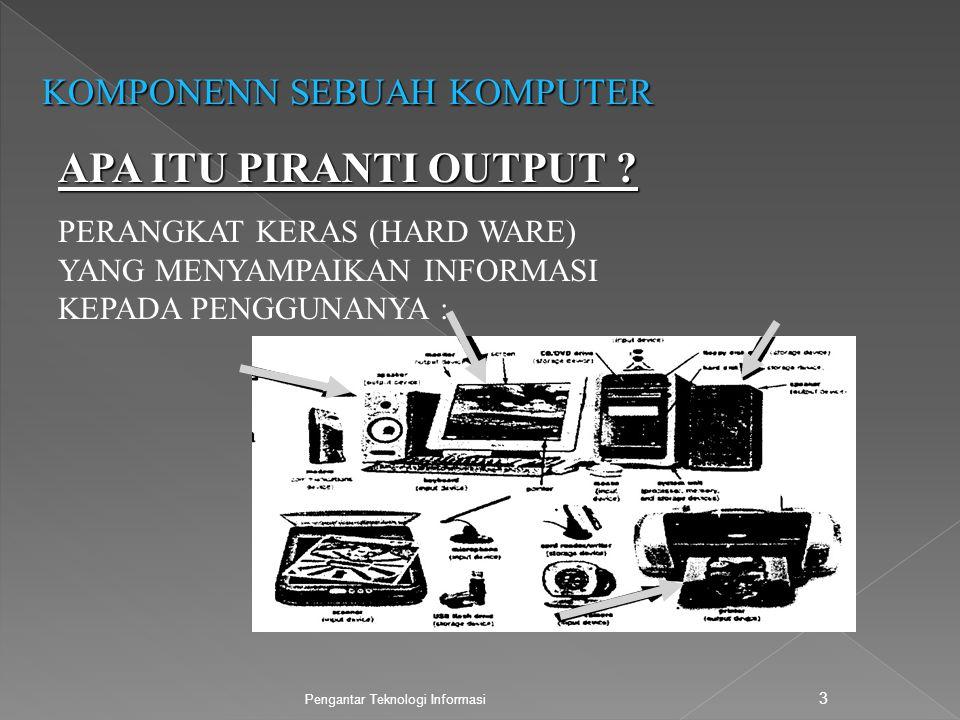 Pengantar Teknologi Informasi 3 KOMPONENN SEBUAH KOMPUTER APA ITU PIRANTI OUTPUT ? PERANGKAT KERAS (HARD WARE) YANG MENYAMPAIKAN INFORMASI KEPADA PENG