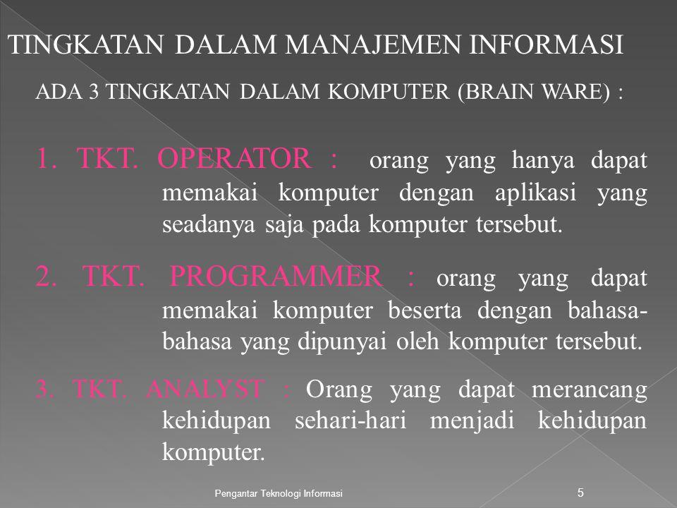 Pengantar Teknologi Informasi 5 TINGKATAN DALAM MANAJEMEN INFORMASI ADA 3 TINGKATAN DALAM KOMPUTER (BRAIN WARE) : 1. TKT. OPERATOR : orang yang hanya