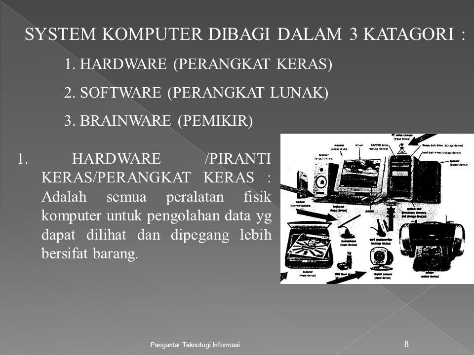 Pengantar Teknologi Informasi 8 SYSTEM KOMPUTER DIBAGI DALAM 3 KATAGORI : 1. HARDWARE /PIRANTI KERAS/PERANGKAT KERAS : Adalah semua peralatan fisik ko