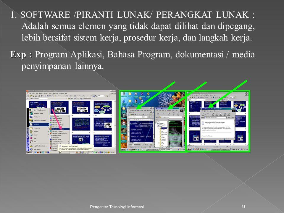 Pengantar Teknologi Informasi 9 1. SOFTWARE /PIRANTI LUNAK/ PERANGKAT LUNAK : Adalah semua elemen yang tidak dapat dilihat dan dipegang, lebih bersifa