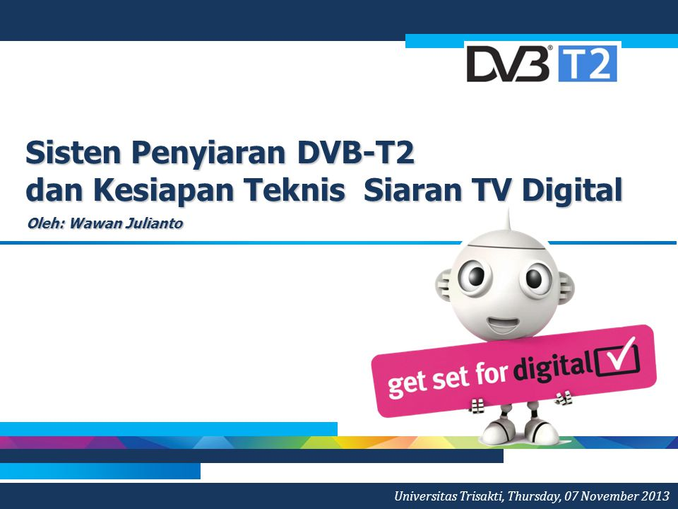 Sisten Penyiaran DVB-T2 dan Kesiapan Teknis Siaran TV Digital Oleh: Wawan Julianto Universitas Trisakti, Thursday, 07 November 2013