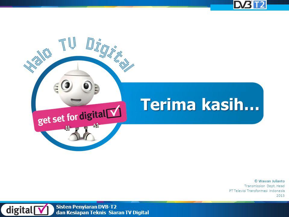 Sisten Penyiaran DVB-T2 dan Kesiapan Teknis Siaran TV Digital Terima kasih… © Wawan Julianto Transmission Dept. Head PT Televisi Transformasi Indonesi