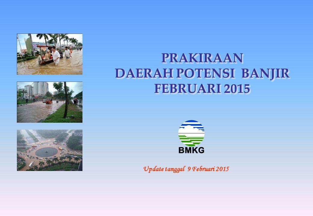 PRAKIRAAN DAERAH POTENSI BANJIR FEBRUARI 2015 Update tanggal 9 Februari 2015