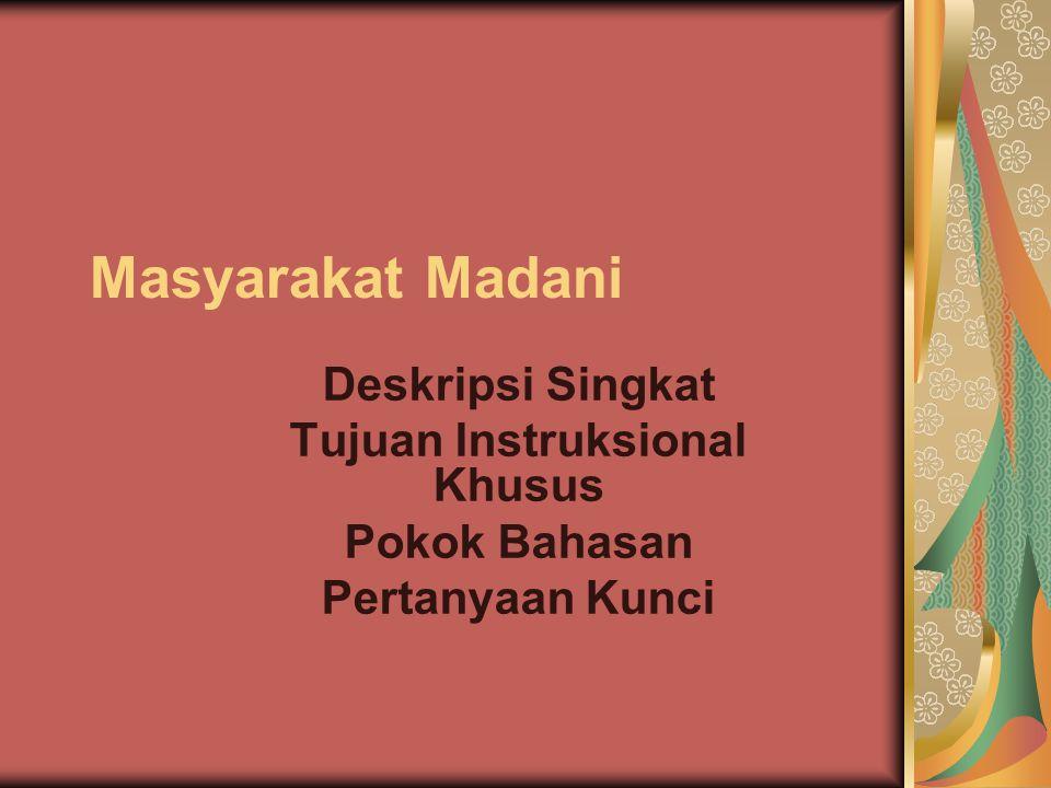 Menjadi Masyarakat Madani Indonesia (Kesimpulan) Ciri-ciri masyarakat yang kita butuhkan: mempunyai kemauan dan kemampuan hidup bersama dalam sikap saling menghargai, toleransi, dalam kemajemukan yang tidak saling mengekslusifkan terhadap suku, agama, bahasa, dan adat yang berbeda.Kepedulian, kesantunan, dan setia kawan.