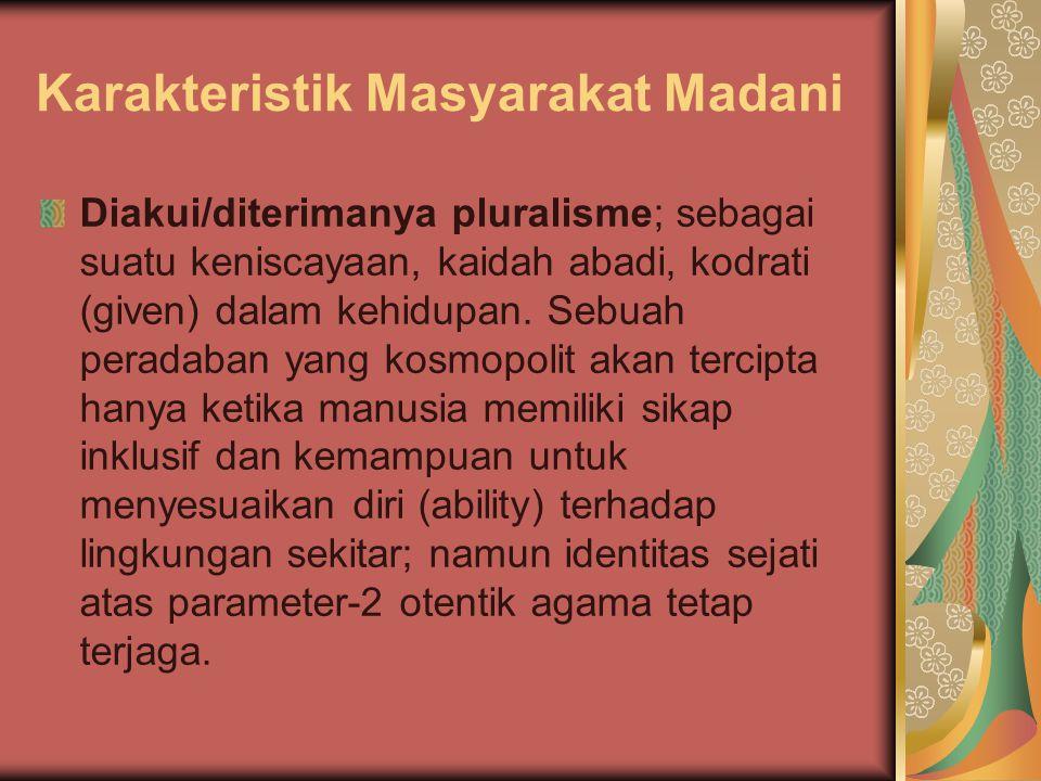 Karakteristik Masyarakat Madani Diakui/diterimanya pluralisme; sebagai suatu keniscayaan, kaidah abadi, kodrati (given) dalam kehidupan. Sebuah perada