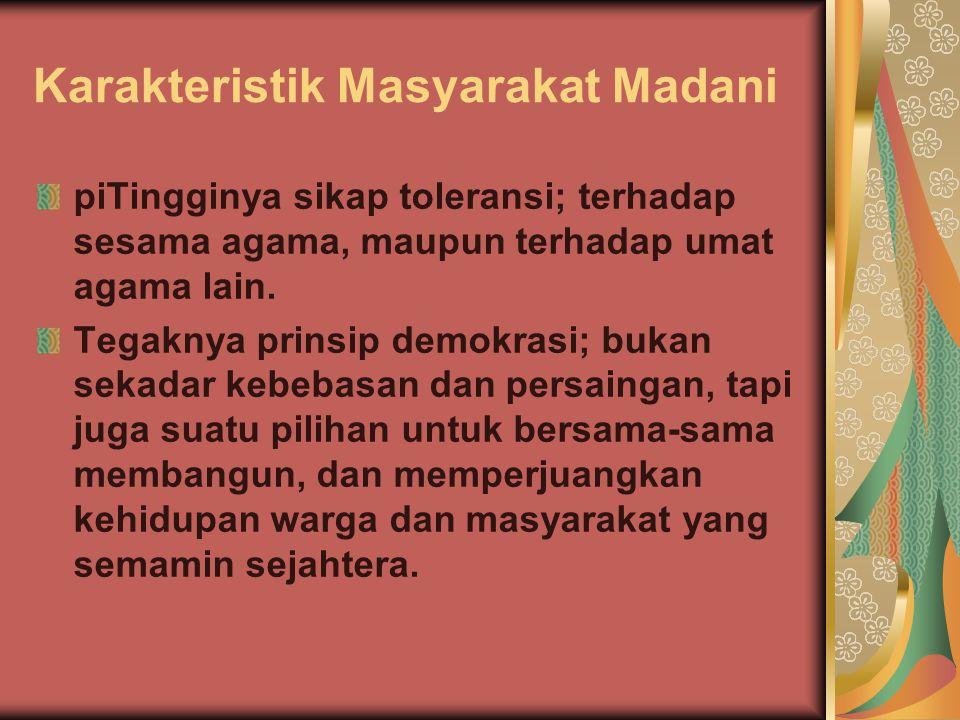 Karakteristik Masyarakat Madani piTingginya sikap toleransi; terhadap sesama agama, maupun terhadap umat agama lain. Tegaknya prinsip demokrasi; bukan